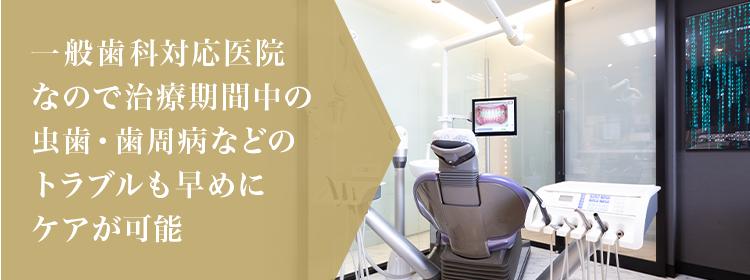 一般歯科対応医院なので治療期間中の虫歯・歯周病などのトラブルも早めにケアが可能
